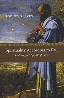 Spirituality According to Paul: Imitating the Apostle of Christ  -     By: Rodney Reeves