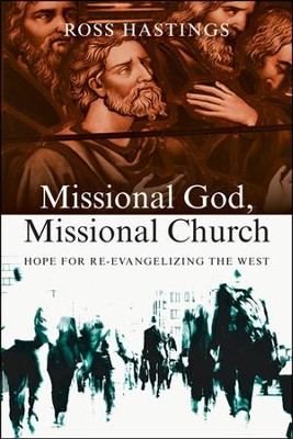 Missional God, Missional Church: Hope for Re-Evangelizing the West  -     By: Ross Hastings