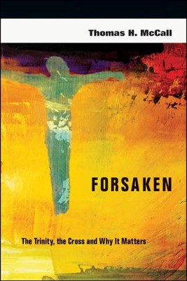 Forsaken: The Trinity, the Cross and Why It Matters  -     By: Thomas H. McCall