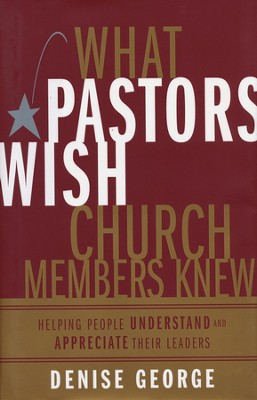 What Pastors Wish Church Members Knew: Helping People Understand and Appreciate Their Leaders  -     By: Denise George