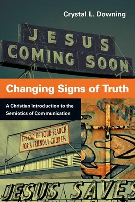Changing Signs of Truth: A Christian Introduction to the Semiotics of Communication  -     By: Crystal L. Downing