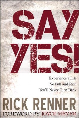Say Yes!: Experience a Life so Full and Rich That You'll Never Turn Back  -     By: Rick Renner