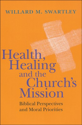 Health, Healing and the Church's Mission: Biblical Perspectives and Moral Priorities  -     By: Willard M. Swartley
