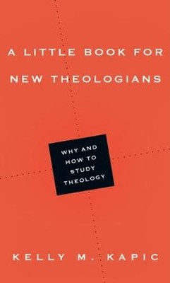 A Little Book for New Theologians: Why and How to Study Theology  -     By: Kelly M. Kapic