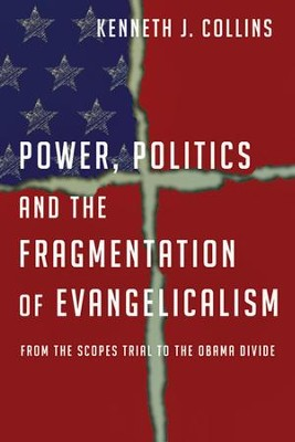 Power, Politics and the Fragmentation of Evangelicalism: From the Scopes Trial to the Obama Divide  -     By: Kenneth J. Collins