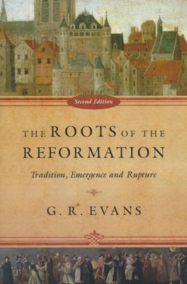 The Roots of the Reformation: Tradition, Emergence, and Rupture, Second Edition  -     By: G.R. Evans