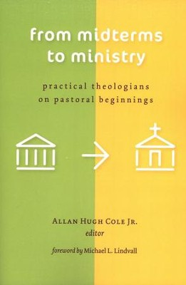 From Midterms to Ministry: Practical Theologians on Pastoral Beginnings  -     By: Allan Hugh Cole Jr.