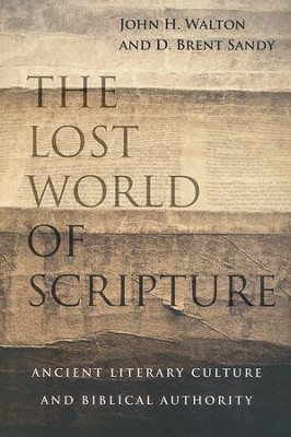 The Lost World of Scripture: Ancient Literary Culture and Biblical Authority  -     By: John H. Walton, D. Brent Sandy