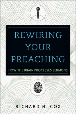 Rewiring Your Preaching: How the Brain Processes Sermons  -     By: Richard H. Cox