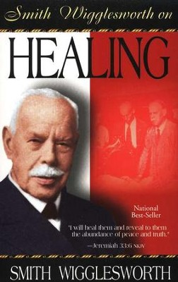 Smith Wigglesworth on Healing   -     By: Smith Wigglesworth