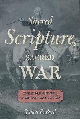 Sacred Scripture, Sacred War: The Bible and the American Revolution  -     By: James P. Byrd
