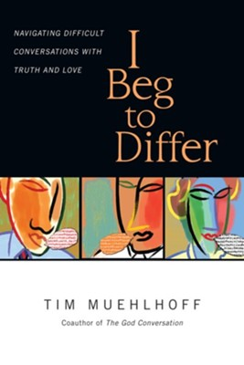 I Beg to Differ: Navigating Difficult Conversations with Truth and Love  -     By: Tim Muehlhoff