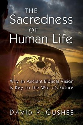 The Sacredness of Human Life: Why an Ancient Biblical Vision Is Key to the World's Future  -     By: David P. Gushee