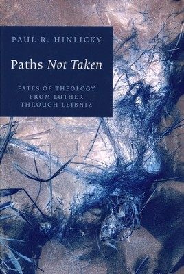 Paths Not Taken: Fates of Theology from Luther through Leibniz  -     By: Paul R. Hinlicky