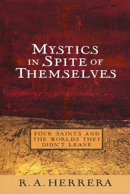 Mystics in Spite of Themselves: Four Saints and the Worlds They Didn't Leave  -     By: R.A. Herrera