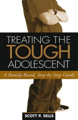 Treating the Tough Adolescent: A Family-Based, Step-By- Step Guide  -     By: Scott P. Sells