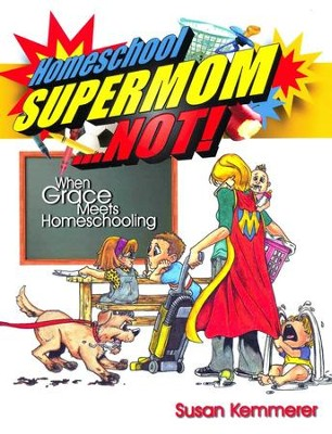 Homeschool Supermom . . . Not! When Grace Meets  Homeschooling  -     By: Susan Kemmerer