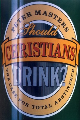 Should Christians Drink?   -     By: Peter Masters