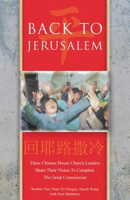 Back To Jerusalem: Three Chinese House Church Leaders Share Their Vision to Complete the Great Commission  -     By: Brother Yun, Peter Xu Yongze, Enoch Wang