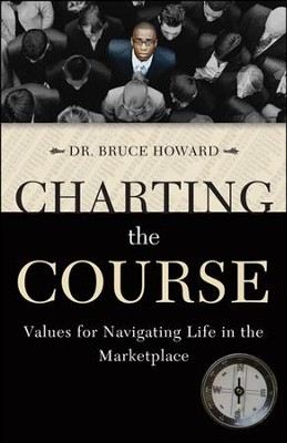 Charting the Course: Values for Navigating Life in the Marketplace  -     By: Dr. Bruce Howard