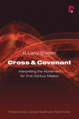 Cross & Covenant: Interpreting the Atonement for 21st Century Mission  -     By: R. Larry Shelton, Leonard Sweet, Todd D. Hunter