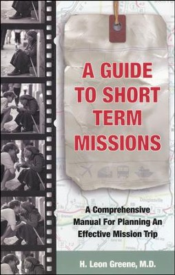 A Guide to Short-Term Missions: A Comprehensive Manual for Planning an Effective Mission Trip  -     By: H. Leon Greene M.D.