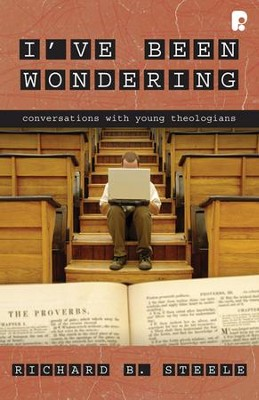 I've Been Wondering: Conversations with Young Theologians  -     By: Richard B. Steele
