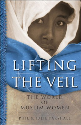 Lifting the Veil: The World of Muslim Women  -     By: Phil Parshall, Julie Parshall