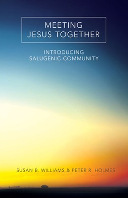 Meeting Jesus Together: Introducing Salugenic Community  -     By: Susan B. Williams, Peter R. Holmes