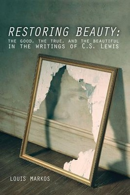 Restoring Beauty: The Good, the True, and the Beautiful in the Writings of C.S. Lewis  -     By: Louis Markos