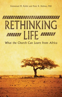 Rethinking Life: What the Church Can Learn from Africa  -     By: Emmanuel M. Kolini, Peter R. Holmes