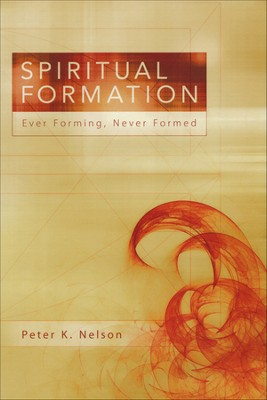 Spiritual Formation: Ever Forming, Never Formed  -     By: Peter K. Nelson