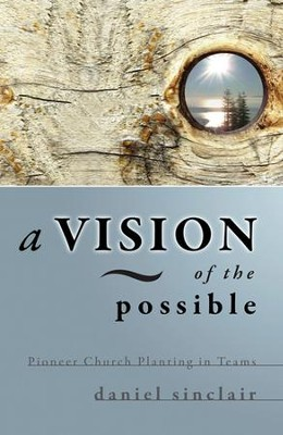 A Vision of the Possible: Pioneer Church Planting in Teams  -     By: Daniel Sinclair