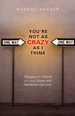 You're Not As Crazy As I Think: Dialogue in a World of Loud Voices and Hardened Opinions  -     By: Randal Rauser