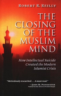 The Closing of the Muslim Mind: How Intellectual Suicide Created the Modern Islamist Crisis  -     By: Robert Reily