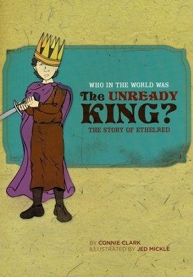 Who in the World Was The Unready King? The Story of  Ethelred  -     By: Connie Clark