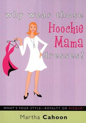 Why Wear Those Hoochie Mama Dresses?: What's Your       Style-Royalty or Risqu&#233?   -     By: Martha Cahoon