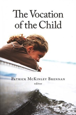 The Vocation of the Child  -     Edited By: Patrick McKinley Brennan     By: Edited by Patrick McKinley Brennan