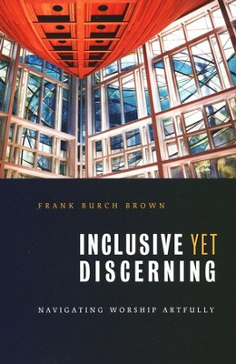 Inclusive Yet Discerning: Navigating Worship Artfully  -     By: Frank Burch Brown