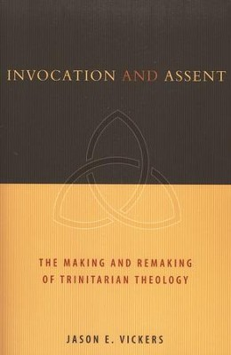 Invocation and Assent: The Making and the Remaking of Trinitarian Theology  -     By: Jason E. Vickers