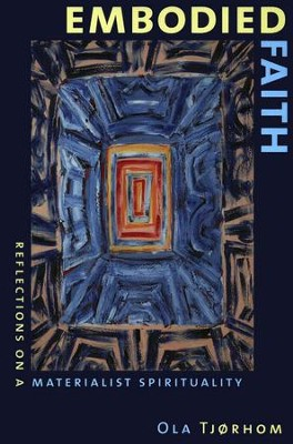 Embodied Faith: Reflections on a Materialist Spirituality  -     By: Ola Tjorhom
