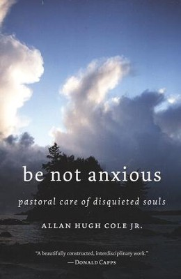 Be Not Anxious: Pastoral Care of Disquieted Souls   -     By: Allan Hugh Cole Jr.