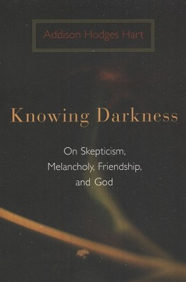 Knowing Darkness: Reflections on Skepticism, Melancholy, Friendship, and God  -     By: Addison Hodges Hart