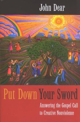 Put Down Your Sword: Answering the Gospel Call to Creative Nonviolence  -     By: John Dear