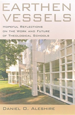 Earthen Vessels: Hopeful Reflections on the Work and Future of Theological Schools  -     By: Daniel O. Aleshire