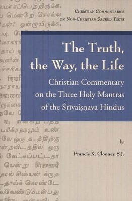 The Truth, the Way, the Life: A Christian Commentary on the Three Holy Mantras of the Sri Vaishnava Hindus  -     By: Francix X. Clooney