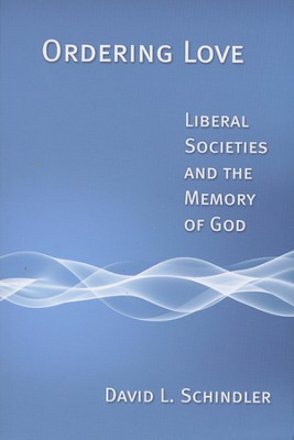 Ordering Love: Liberal Societies and the Memory of God   -     By: David L. Schindler