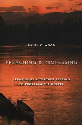 Preaching and Professing: Sermons by a Teacher Seeking to Proclaim the Gospel  -     By: Ralph C. Wood