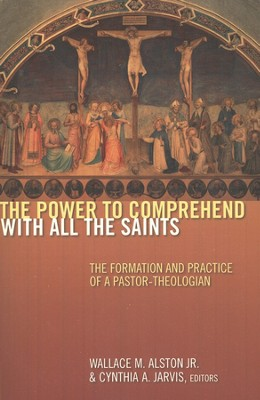 The Power to Comprehend with All the Saints: The Formation and Practice of a Pastor-Theologian  -     Edited By: Wallace M. Alston Jr., Cynthia A. Jarvis