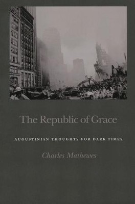 The Republic of Grace: Augustinian Thoughts for Dark Times  -     By: Charles Mathewes
